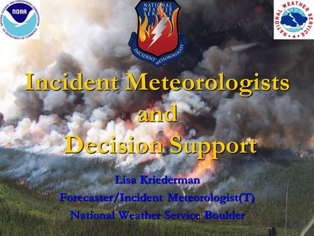 Incident Meteorologists and Decision Support Lisa Kriederman Forecaster/Incident Meteorologist(T) National Weather Service Boulder.