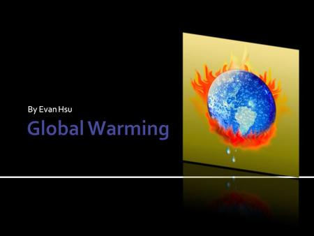 By Evan Hsu.  Global warming is the average temperature increase of Earth's air and oceans.  Currently, it is still a theory.  Some people do not believe.
