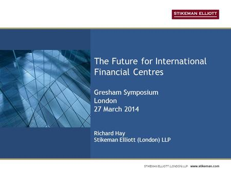 STIKEMAN ELLIOTT (LONDON) LLP www.stikeman.com The Future for International Financial Centres Gresham Symposium London 27 March 2014 Richard Hay Stikeman.