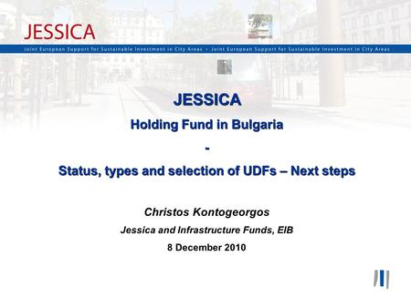 1 JESSICA Holding Fund in Bulgaria - Status, types and selection of UDFs – Next steps Christos Kontogeorgos Jessica and Infrastructure Funds, EIB 8 December.