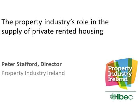 The property industry's role in the supply of private rented housing Peter Stafford, Director Property Industry Ireland.