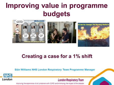 Siân Williams NHS London Respiratory Team Programme Manager Creating a case for a 1% shift Improving value in programme budgets.