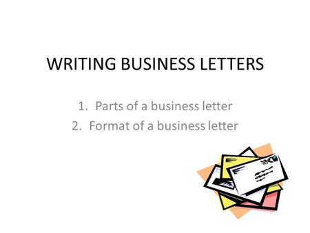 WRITING BUSINESS LETTERS 1.Parts of a business letter 2.Format of a business letter.