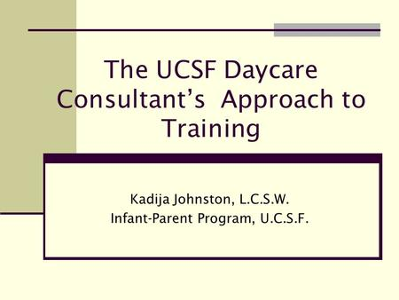 The UCSF Daycare Consultant's Approach to Training Kadija Johnston, L.C.S.W. Infant-Parent Program, U.C.S.F.