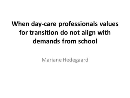 When day-care professionals values for transition do not align with demands from school Mariane Hedegaard.