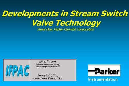 Instrumentation Developments in Stream Switch Valve Technology Steve Doe, Parker Hannifin Corporation.