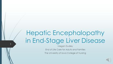 Hepatic Encephalopathy in End-Stage Liver Disease Megan Dudley End of Life Care for Adults and Families The University of Iowa College of Nursing 1.