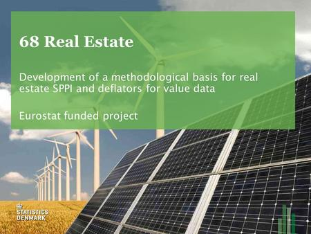 68 Real Estate Development of a methodological basis for real estate SPPI and deflators for value data Eurostat funded project.