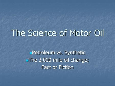 The Science of Motor Oil Petroleum vs. Synthetic Petroleum vs. Synthetic The 3,000 mile oil change; The 3,000 mile oil change; Fact or Fiction.