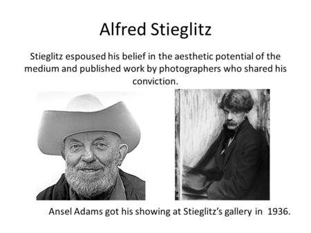 Alfred Stieglitz Stieglitz espoused his belief in the aesthetic potential of the medium and published work by photographers who shared his conviction.