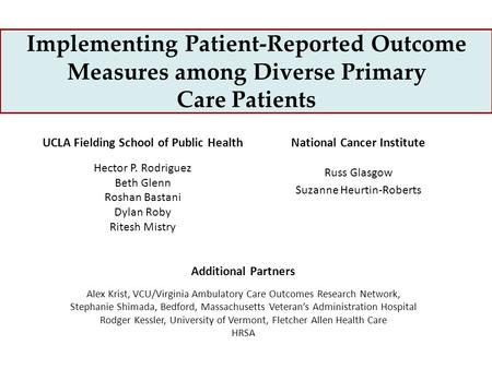 Implementing Patient-Reported Outcome Measures among Diverse Primary Care Patients UCLA Fielding School of Public Health Hector P. Rodriguez Beth Glenn.