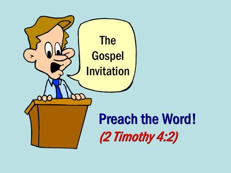The Gospel Invitation Preach the Word! (2 Timothy 4:2)