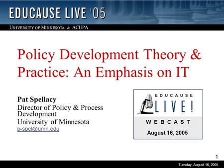 1 Tuesday, August 16, 2005 W E B C A S T August 16, 2005 Policy Development Theory & Practice: An Emphasis on IT Pat Spellacy Director of Policy & Process.