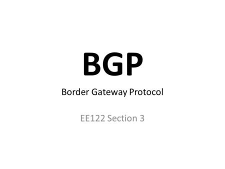 BGP Border Gateway Protocol EE122 Section 3. Border Gateway Protocol Protocol for inter-domain routing Designed for policy and privacy Why not distance-vector?
