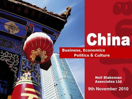 Doing Business with China Neil Blakeman Associates Ltd 9th November 2010 Business, Economics Politics & Culture.