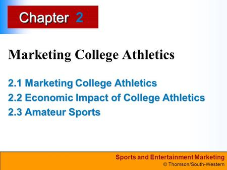 Sports and Entertainment Marketing © Thomson/South-Western ChapterChapter Marketing College Athletics 2.1 Marketing College Athletics 2.2 Economic Impact.