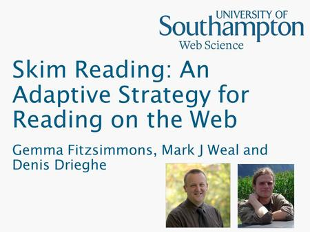 Skim Reading: An Adaptive Strategy for Reading on the Web Gemma Fitzsimmons, Mark J Weal and Denis Drieghe.