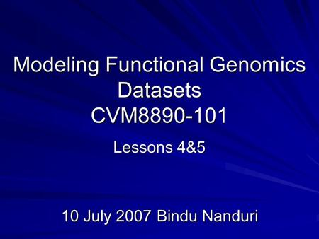Modeling Functional Genomics Datasets CVM8890-101 Lessons 4&5 10 July 2007Bindu Nanduri.