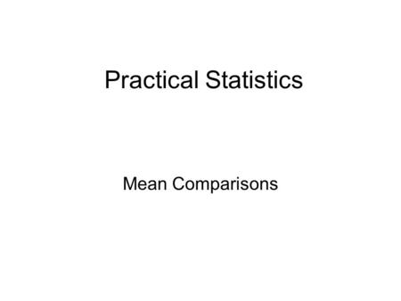 Practical Statistics Mean Comparisons. There are six statistics that will answer 90% of all questions! 1. Descriptive 2. Chi-square 3. Z-tests 4. Comparison.