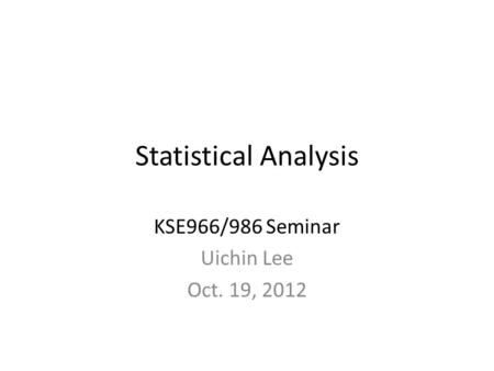 Statistical Analysis KSE966/986 Seminar Uichin Lee Oct. 19, 2012.