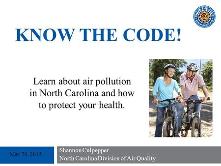 Shannon Culpepper North Carolina Division of Air Quality May 20, 2015 KNOW THE CODE! Learn about air pollution in North Carolina and how to protect your.