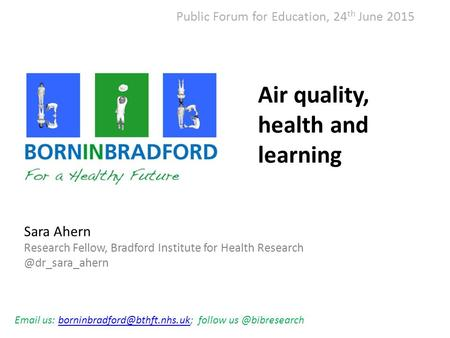 Air quality, health and learning Sara Ahern Research Fellow, Bradford Institute for Health  us: