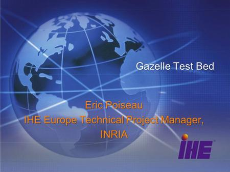 Gazelle Test Bed Eric Poiseau IHE Europe Technical Project Manager, INRIA.