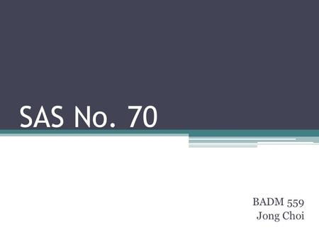 SAS No. 70 BADM 559 Jong Choi. Overview of SAS 70 Definition ▫SAS 70 helps service auditors to assess operational and technical controls of a service.