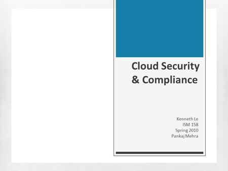Cloud Security & Compliance Kenneth Le ISM 158 Spring 2010 Pankaj Mehra.