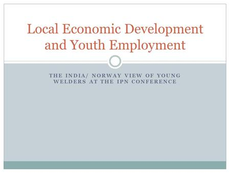 THE INDIA/ NORWAY VIEW OF YOUNG WELDERS AT THE IPN CONFERENCE Local Economic Development and Youth Employment.