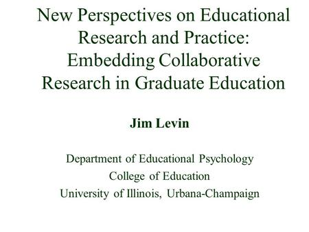New Perspectives on Educational Research and Practice: Embedding Collaborative Research in Graduate Education Jim Levin Department of Educational Psychology.