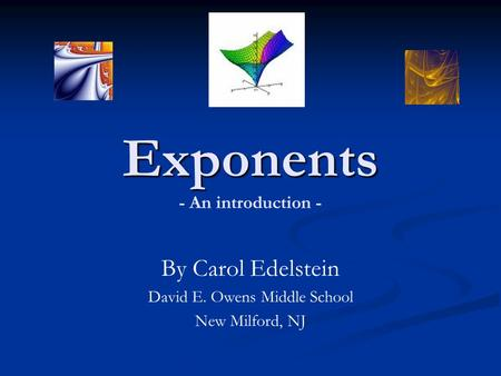 Exponents Exponents - An introduction - By Carol Edelstein David E. Owens Middle School New Milford, NJ.