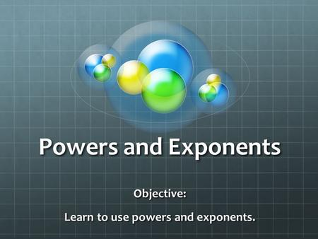Powers and Exponents Objective: Learn to use powers and exponents.