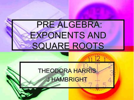 PRE ALGEBRA: EXPONENTS AND SQUARE ROOTS PRE ALGEBRA: EXPONENTS AND SQUARE ROOTS THEODORA HARRIS J HAMBRIGHT.