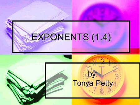 EXPONENTS (1.4) by: Tonya Petty. QUICK WRITE Write whatever you know about exponents on a sheet of paper. (Take 3 minutes.)
