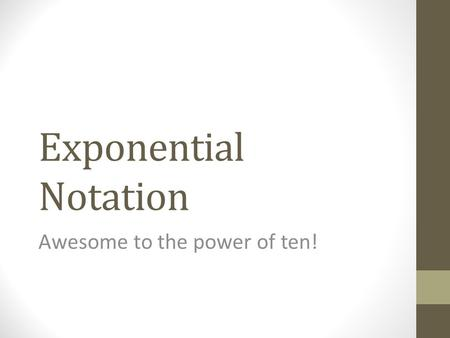 Exponential Notation Awesome to the power of ten!.