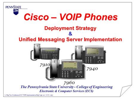 Cisco – VOIP Phones Deployment Strategy & Unified Messaging Server Implementation 7910 7940 7960 The Pennsylvania State University - College of Engineering.