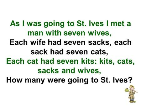 As I was going to St. Ives I met a man with seven wives,  Each wife had seven sacks, each sack had seven cats,  Each cat had seven kits: kits, cats, sacks.