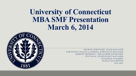University of Connecticut MBA SMF Presentation March 6, 2014 GEORGE CERWINSKI, LEAD MANAGER PORNPONG LUEANG-A-PAPONG, PORTFOLIO MANAGER ROBERT SHEDRAWY,