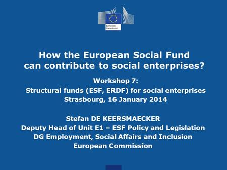 How the European Social Fund can contribute to social enterprises? Workshop 7: Structural funds (ESF, ERDF) for social enterprises Strasbourg, 16 January.