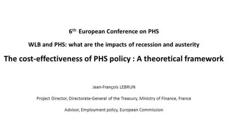 6 th European Conference on PHS WLB and PHS: what are the impacts of recession and austerity The cost-effectiveness of PHS policy : A theoretical framework.