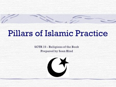 Pillars of Islamic Practice SCTR 19 - Religions of the Book Prepared by Sean Hind.