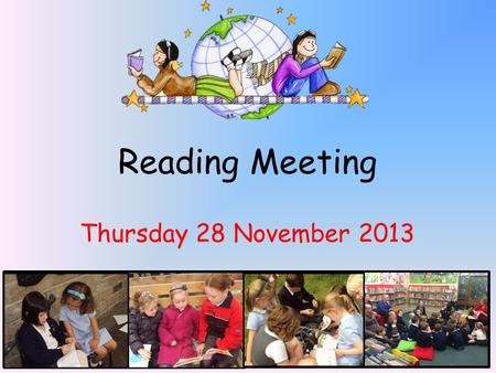 Reading Meeting Thursday 28 November 2013. Welcome! * This meeting will focus on how reading is taught in school. Give you some ideas to enable you to.