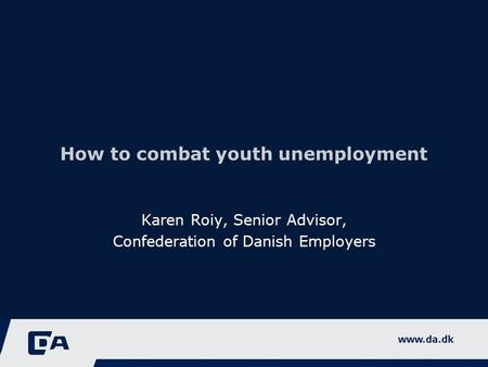 How to combat youth unemployment Karen Roiy, Senior Advisor, Confederation of Danish Employers.