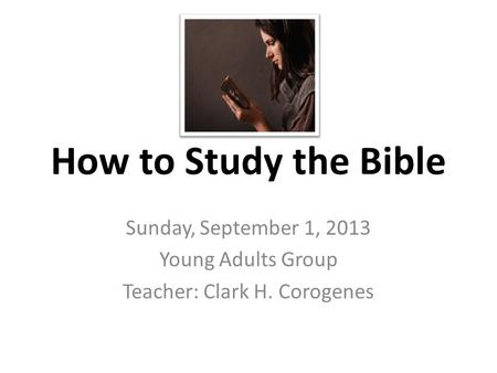 How to Study the Bible Sunday, September 1, 2013 Young Adults Group Teacher: Clark H. Corogenes.