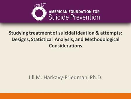 Studying treatment of suicidal ideation & attempts: Designs, Statistical Analysis, and Methodological Considerations Jill M. Harkavy-Friedman, Ph.D.