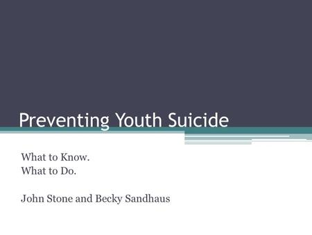 Preventing Youth Suicide What to Know. What to Do. John Stone and Becky Sandhaus.