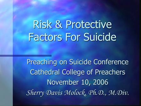 Risk & Protective Factors For Suicide Preaching on Suicide Conference Cathedral College of Preachers November 10, 2006 Sherry Davis Molock, Ph.D., M.Div.