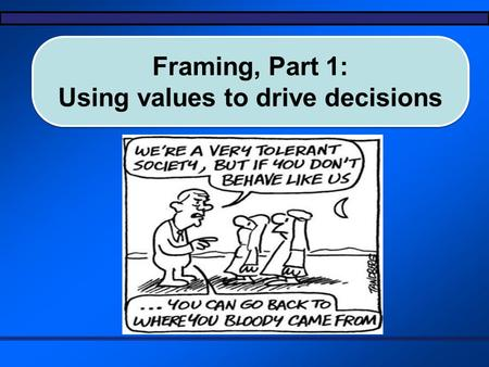 Framing, Part 1: Using values to drive decisions Framing, Part 1: Using values to drive decisions.