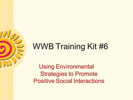 WWB Training Kit #6 Using Environmental Strategies to Promote Positive Social Interactions.